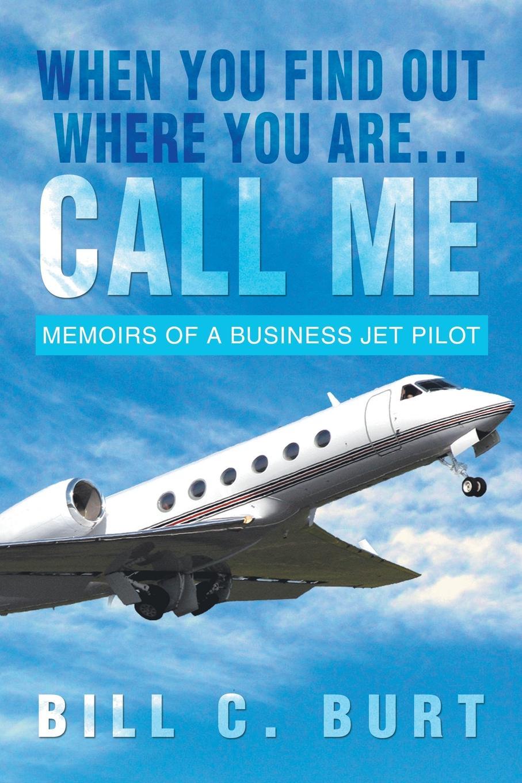 Bill C. Burt When You Find Out Where You Are...Call Me. Memoirs of a Business Jet Pilot цена в Москве и Питере