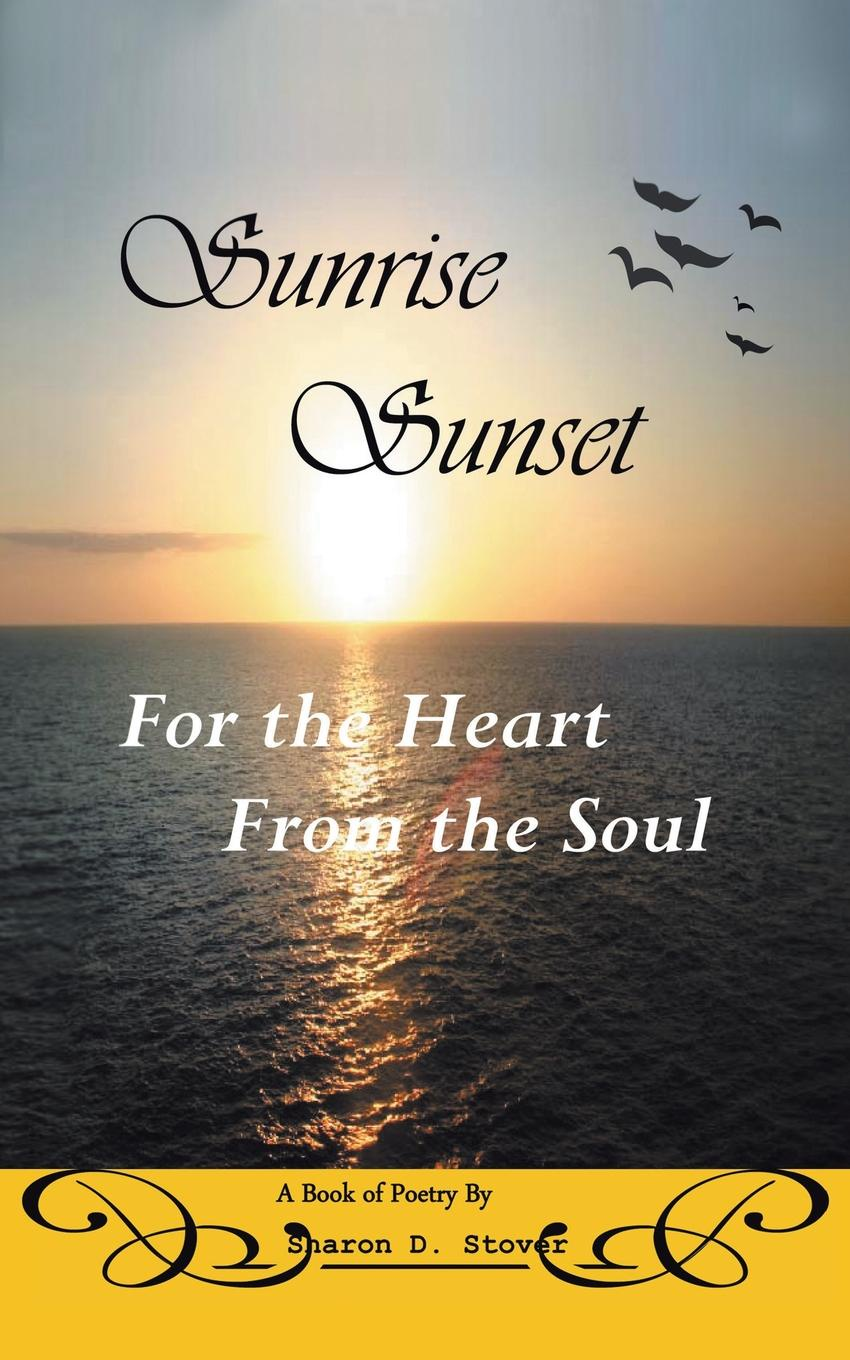 Sharon D. Stover Sunrise Sunset. For the Heart from the Soul kevin lindsey memoirs of the heart visions from the soul