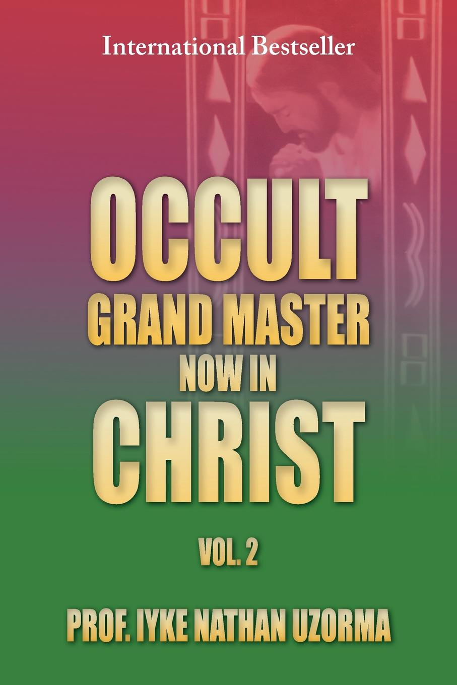 Prof Iyke Nathan Uzorma Occult Grand Master Now in Christ Vol. 2. 2