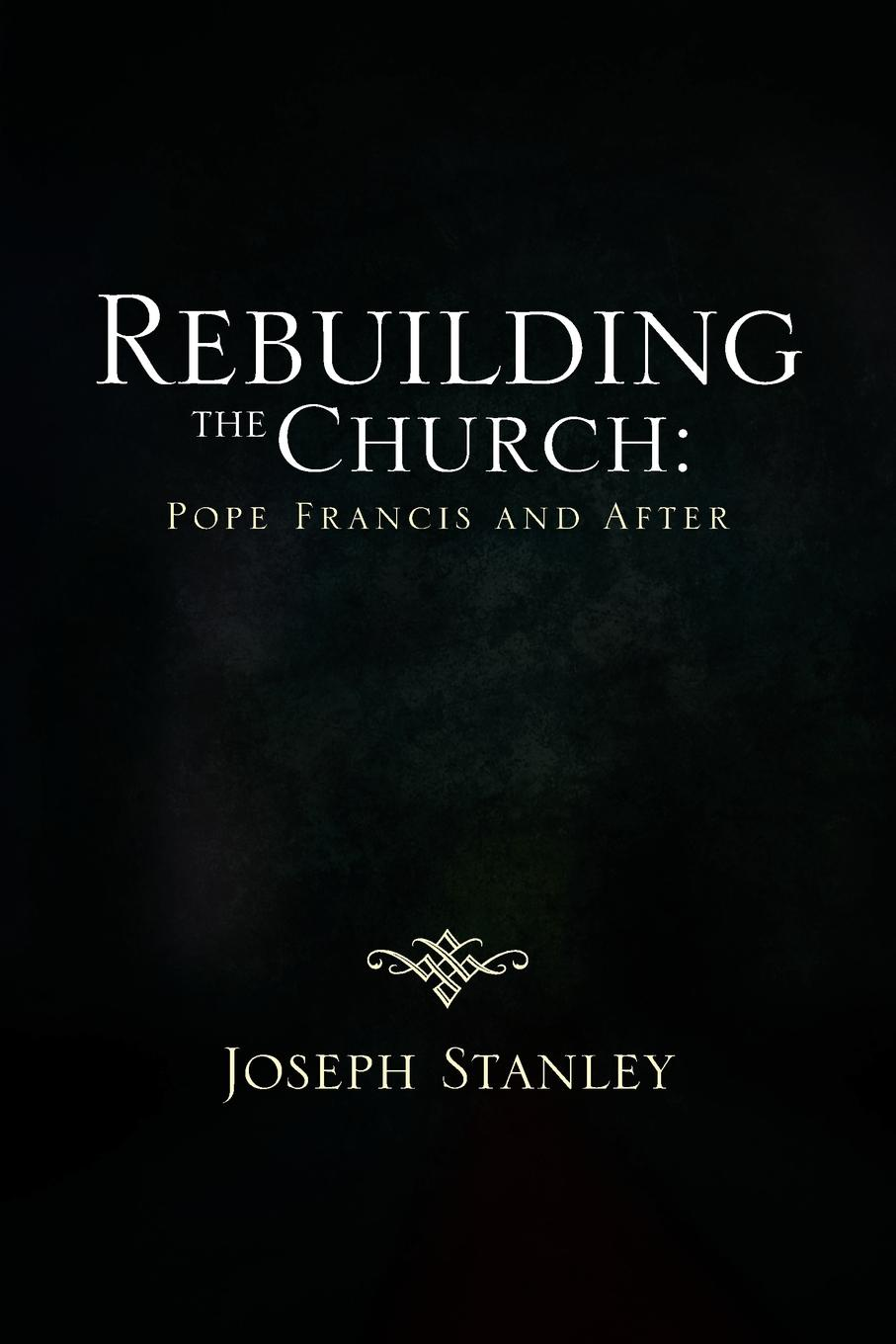 Joseph Stanley Rebuilding the Church. Pope Francis and After age control rebuilding gel