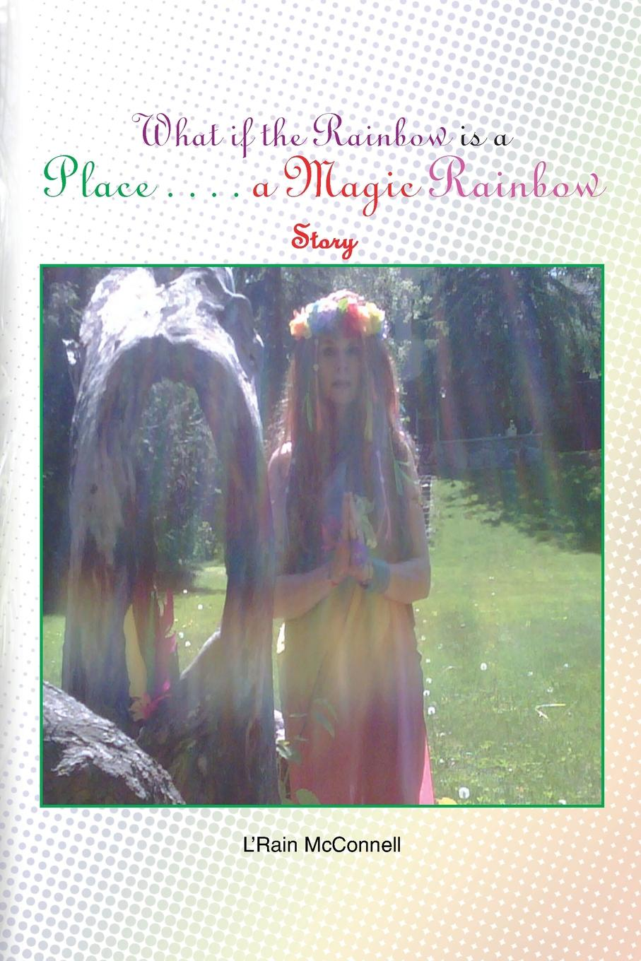 LRain McConnell What If the Rainbow Is a Place. A Magic Story
