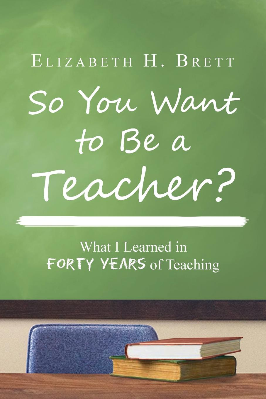 Elizabeth H. Brett So You Want to Be a Teacher?. What I Learned in Forty Years of Teaching mikki e nix what i learned in love