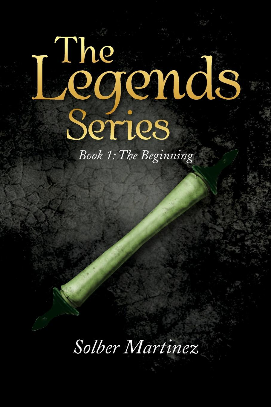 Solber Martinez The Legends Series. Book 1: The Beginning