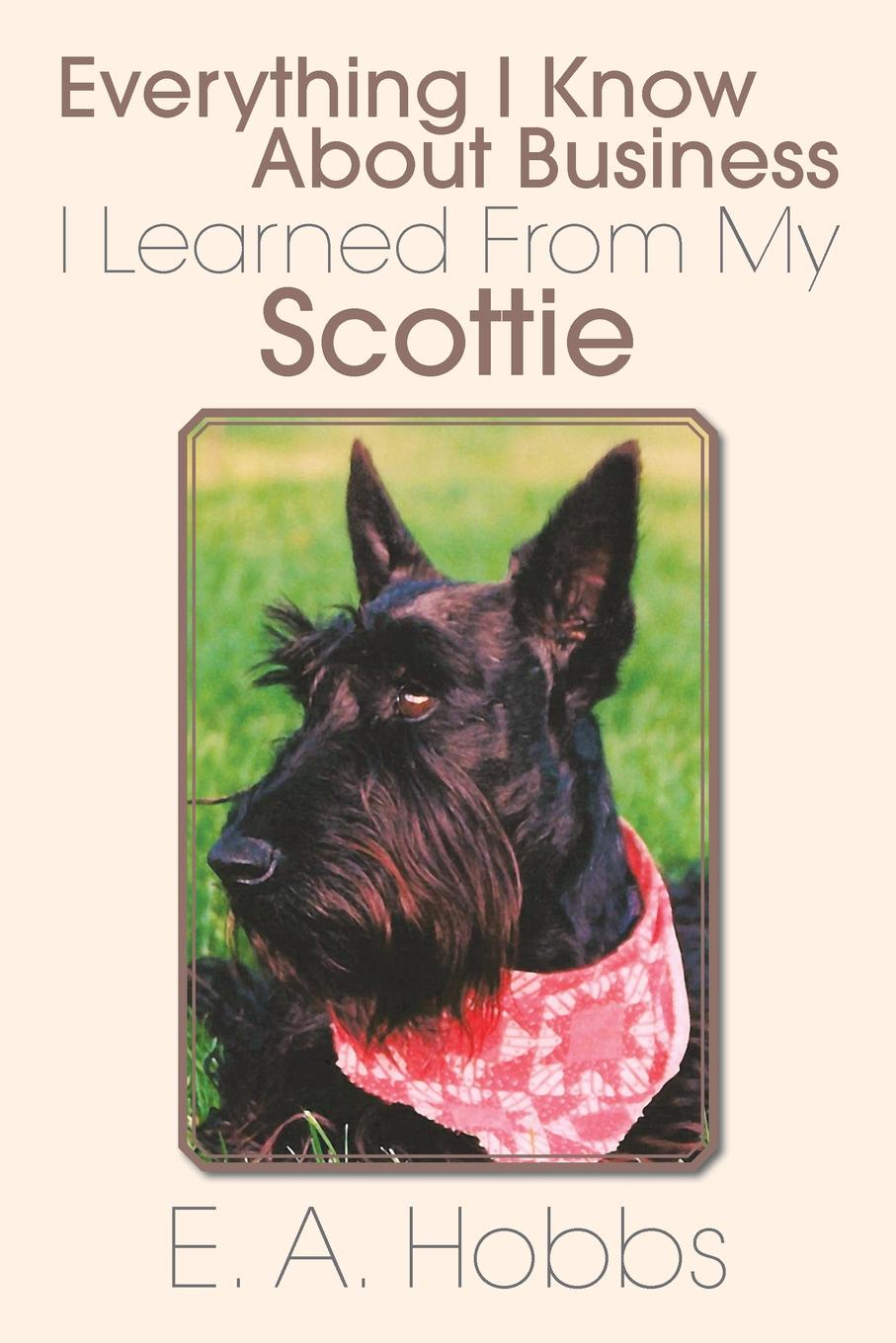E. a. Hobbs Everything I Know about Business I Learned from My Scottie i know a secret