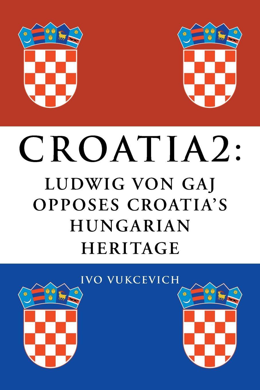 Ivo Vukcevich Croatia 2. Ludwig Von Gaj Opposes Croatia's Hungarian Heritage цены онлайн
