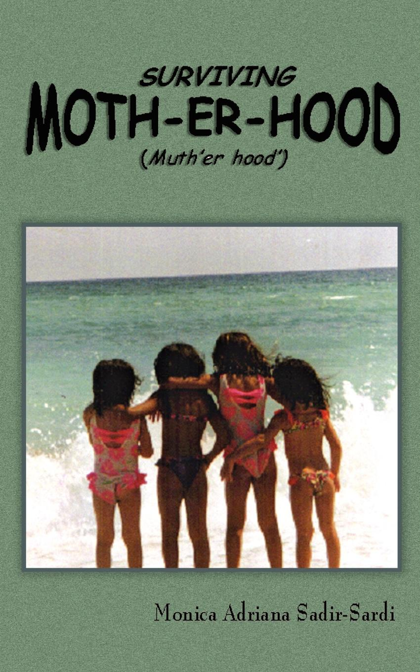 Monica Adriana Sadir-Sardi Surviving Moth-Er-Hood (Muth'er Hood'). The TRUE Practical Guide for Mothers & Mothers-To-Be... paula lytle lifeline to young mothers