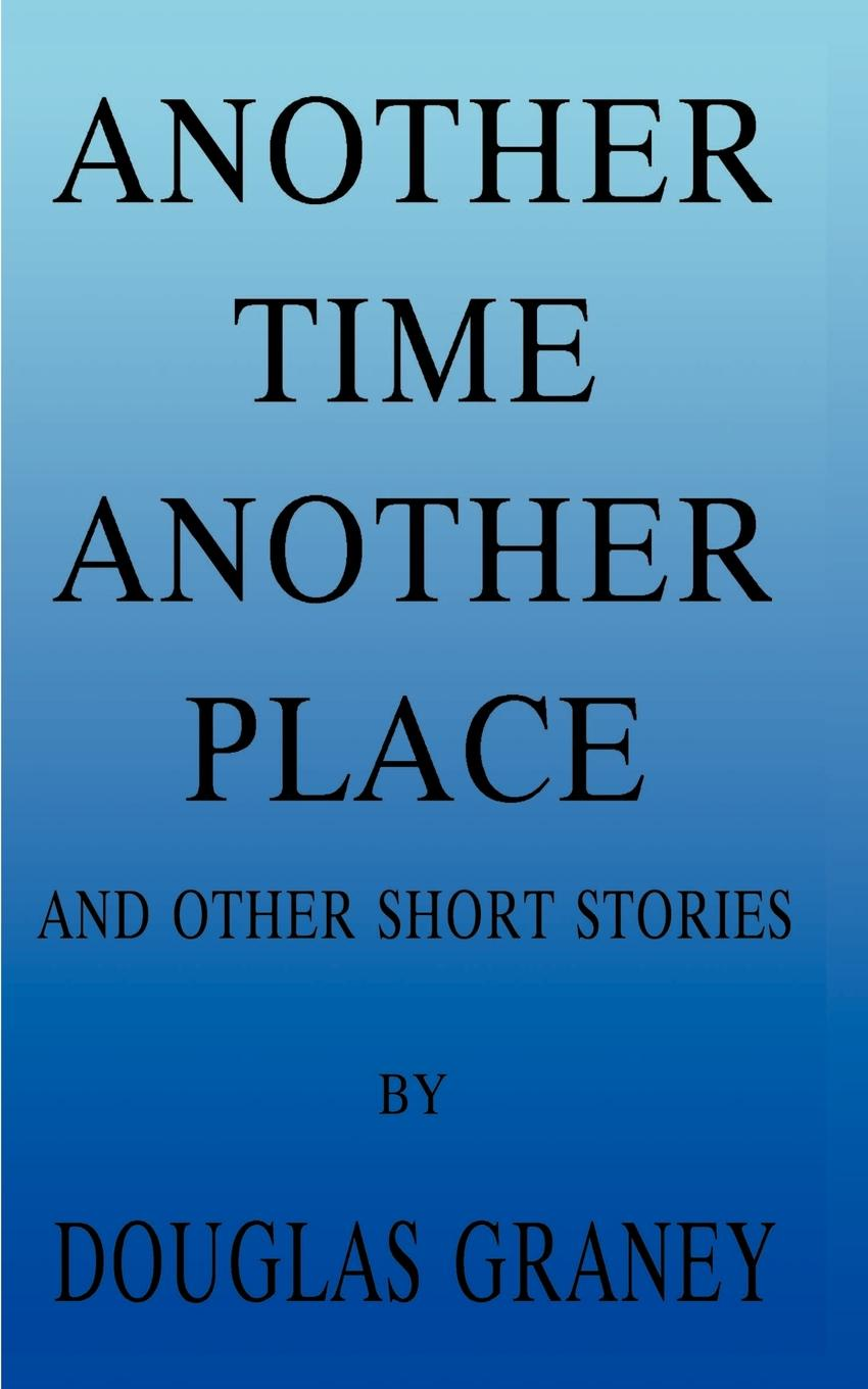 Douglas F. Graney Another Time Place. And Other Short Stories