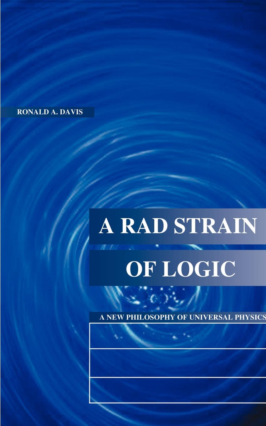 Ronald A. Davis A Rad Strain of Logic. A New Philosophy of Universal Physics rad колеса для лонгборда rad release white 72мм 78a