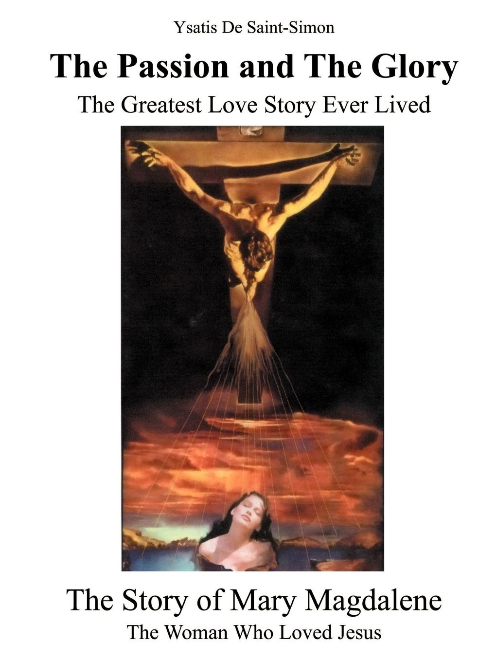 Ysatis de Saint-Simon The Passion and the Glory. The Greatest Love Story Ever Lived: The Story of Mary Magdalene: The Woman Who Loved Jesus the who sensation the story of tommy