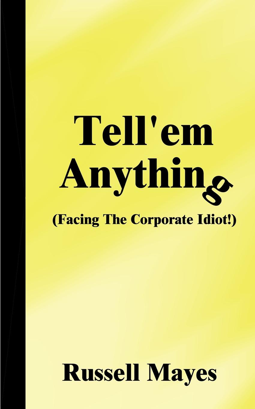 Russell Mayes Tellem Anything. Facing the Corporate Idiot!