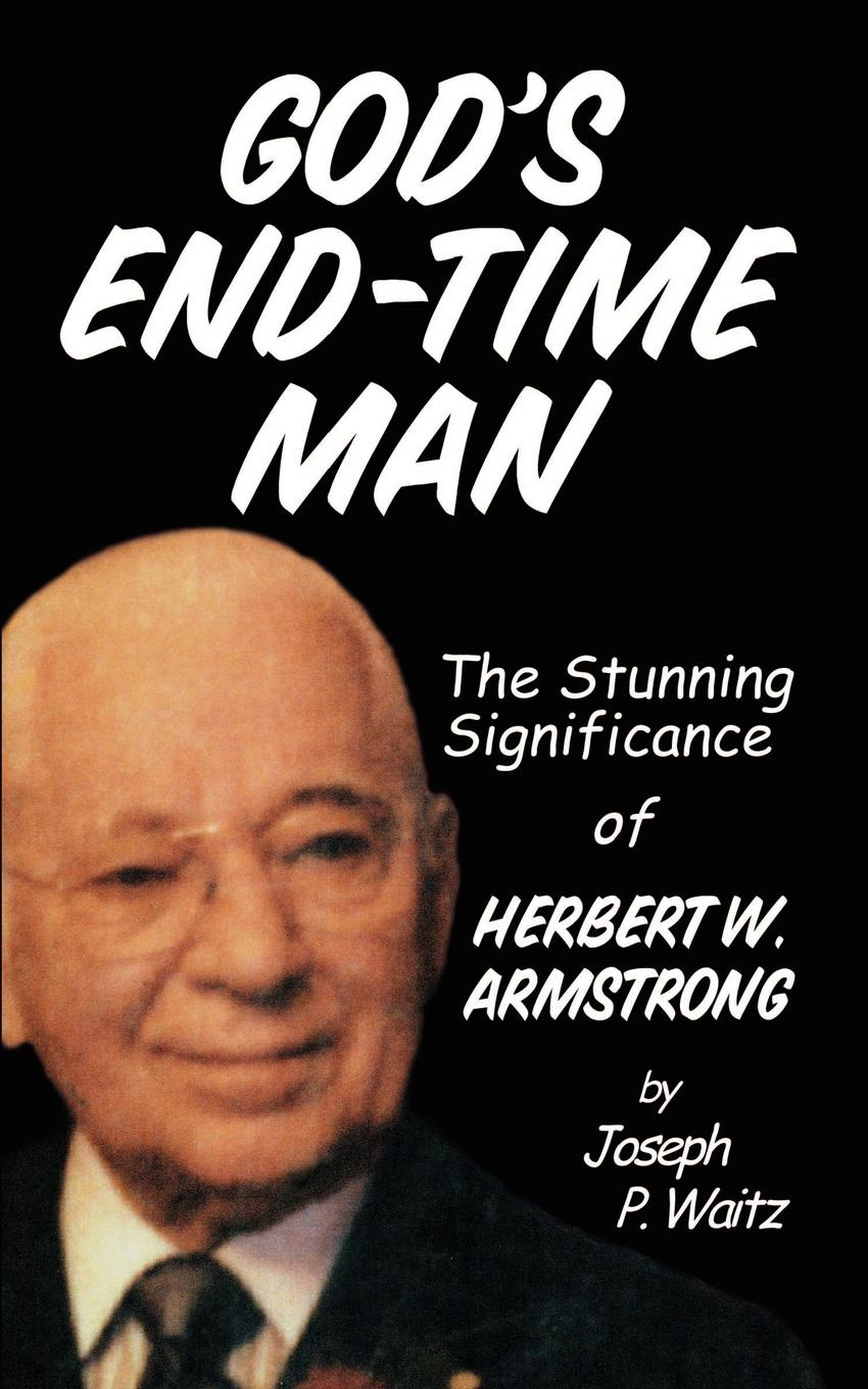 J. P. Waitz God's End-Time Man. The Stunning Significance of Herbert W. Armstrong p mckenzie armstrong additudes