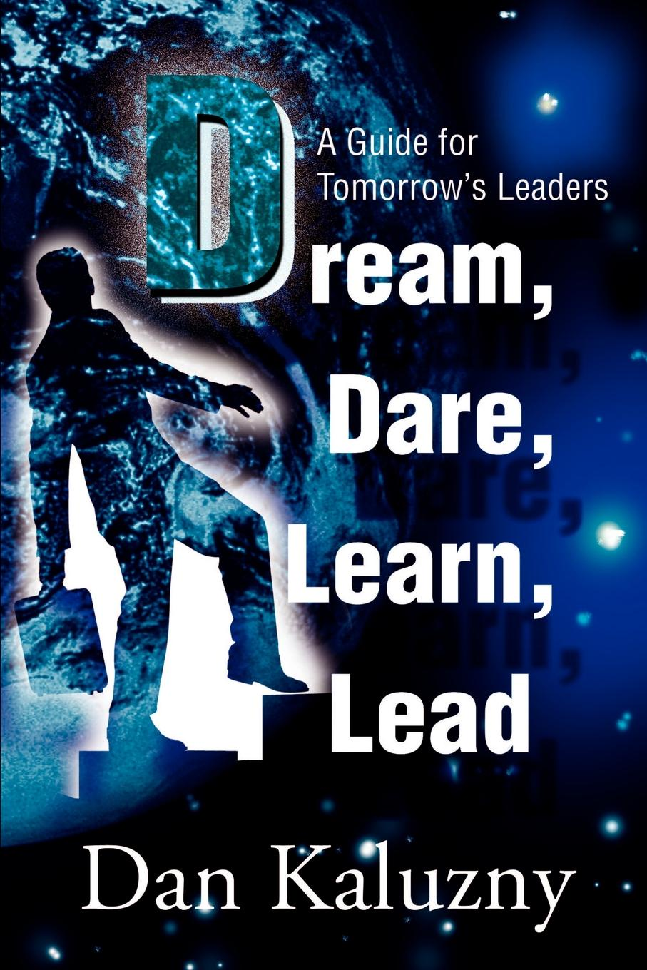 Dan Kaluzny Dream, Dare, Learn, Lead. A Guide for Tomorrow's Leaders leaders