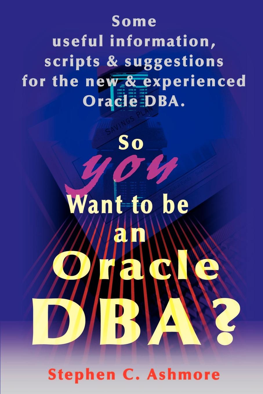 Stephen C. Ashmore So You Want to Be an Oracle DBA?. Some Useful Information, Scripts and Suggestions for the New and Experienced Oracle DBA tim hines the oracle