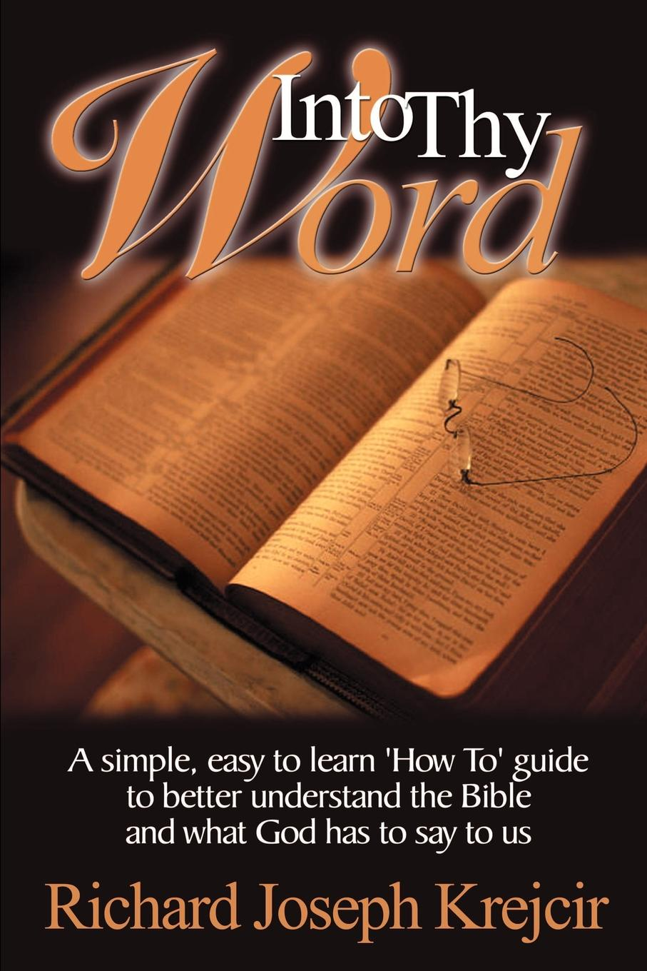 Richard Joseph Krejcir Into Thy Word. A Simple, Easy to Learn How To Guide to Better Understand the Bible and What God Has to Say to Us. 12n50m2 to 220f