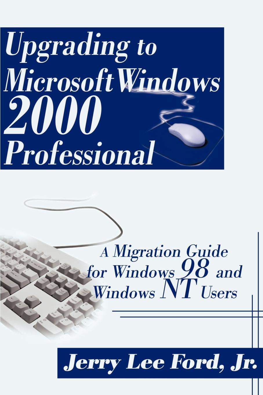Jerry Lee Jr. Ford Upgrading to Microsoft Windows 2000 Professional. A Migration Guide for Windows 98 and Windows NT Users ари каплан мортен ш нильсен windows 2000 изнутри