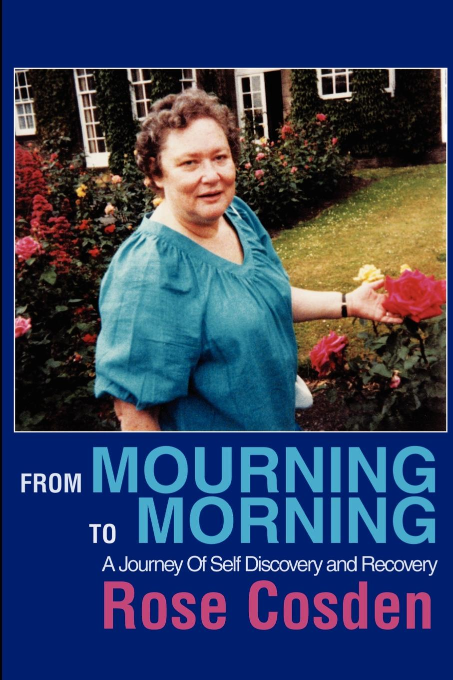 Rose Cosden From Mourning to Morning. A Journey of Self Discovery and Recovery a road to recovery