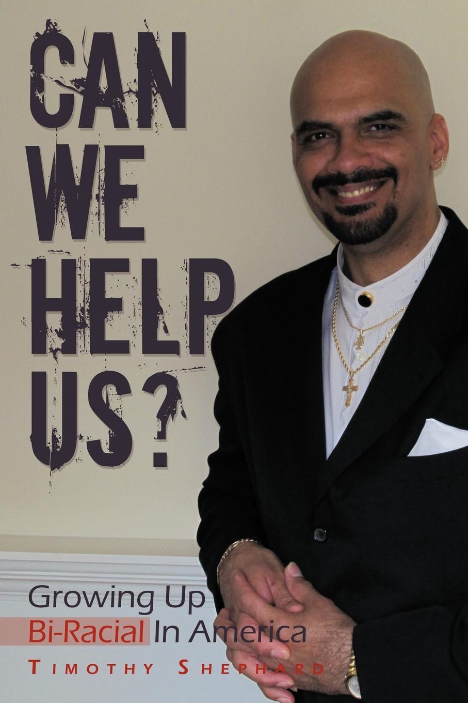 Timothy Shephard Can We Help Us?. Growing Up Bi-Racial in America