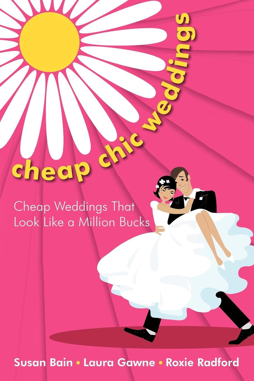 Susan Bain, Laura Gawne, Roxie Radford Cheap Chic Weddings. Weddings That Look Like a Million Bucks