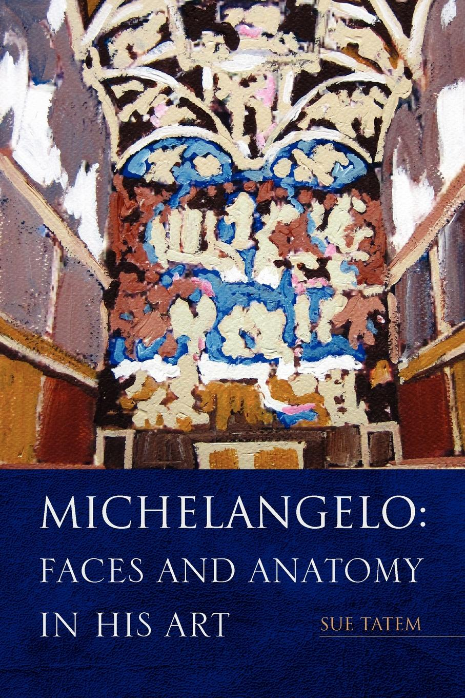 Sue Tatem Michelangelo. Faces and Anatomy in His Art