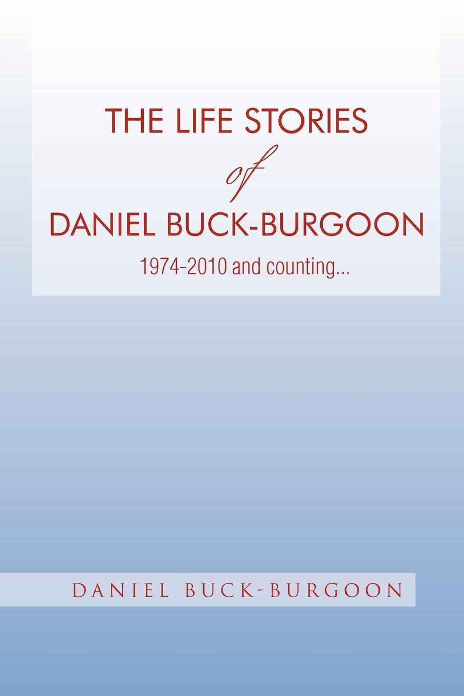 Фото - Daniel Buck-Burgoon The Life Stories of Daniel Buck-Burgoon 1974-2010 and Counting. daniel gutierrez daniel gutierrez on mindfulness understanding how being present in life delivers results