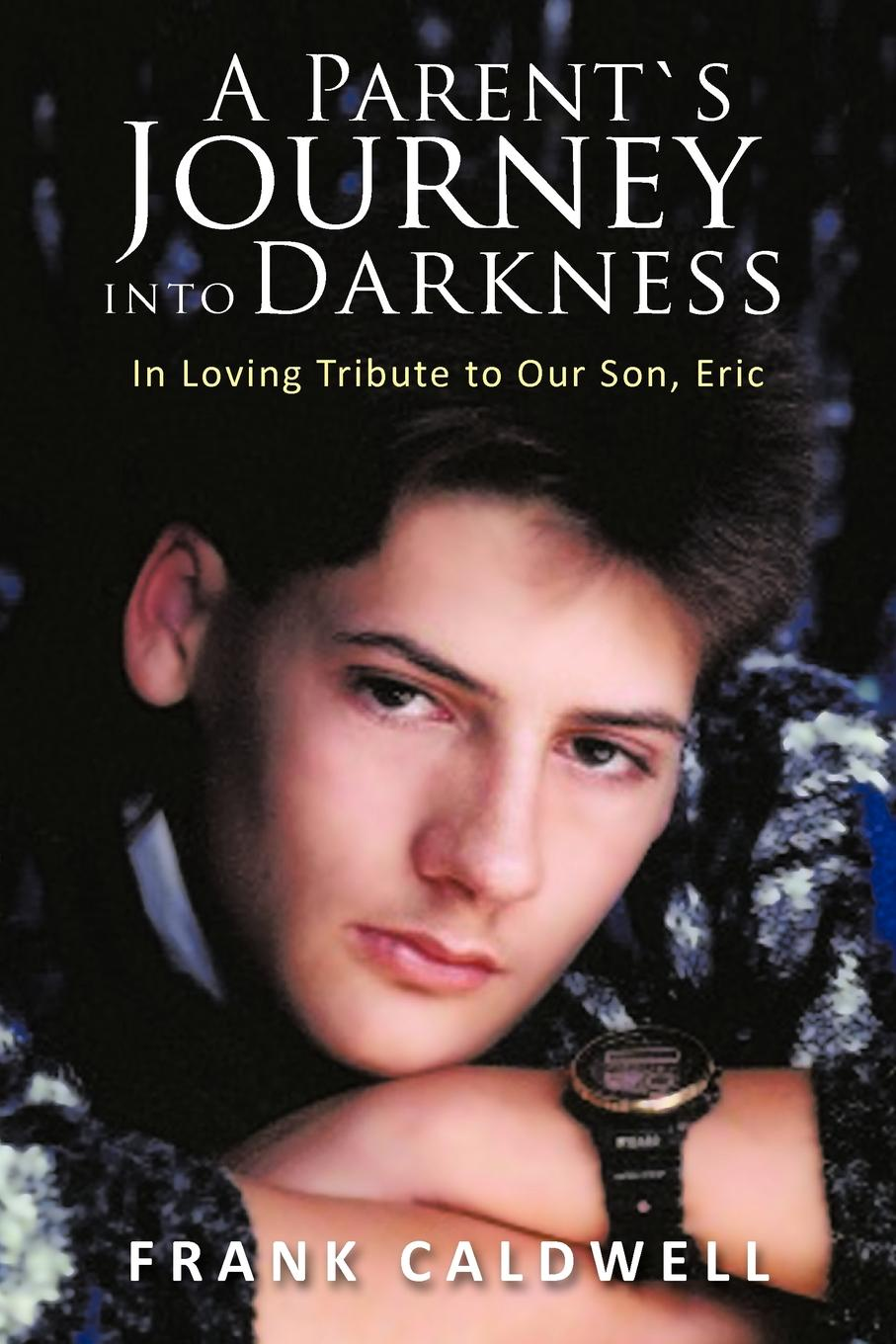 Frank Caldwell A PARENT.S JOURNEY INTO DARKNESS. In Loving Tribute to Our Son, Eric sylvestra marrick guardians in our journey
