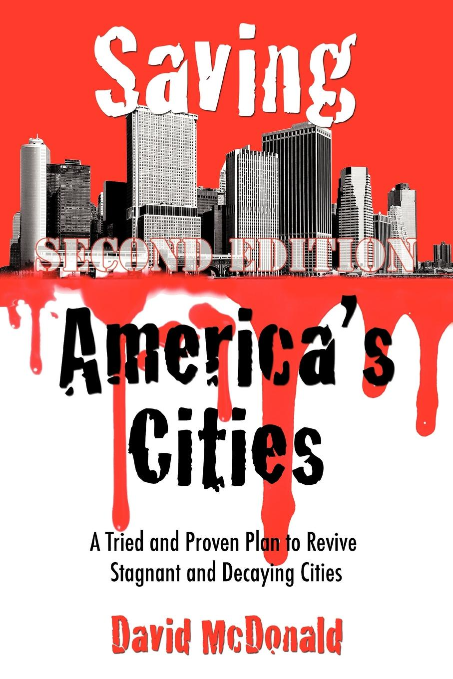 David McDonald Saving America's Cities. A Tried and Proven Plan to Revive Stagnant and Decaying Cities Second Edition все цены