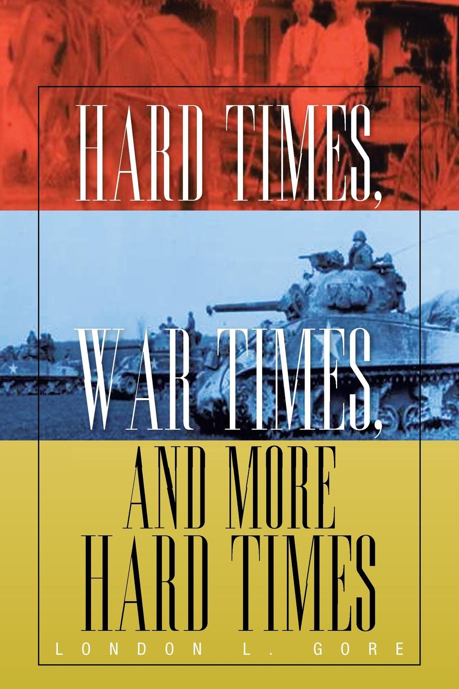 London L. Gore Hard Times, War Times, and More Hard Times