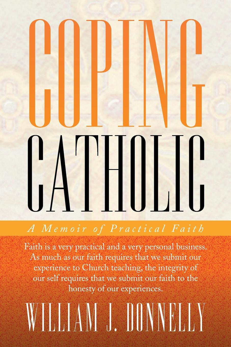 William J. Donnelly Coping Catholic. A Memoir of Practical Faith william j donnelly coping catholic a memoir of practical faith