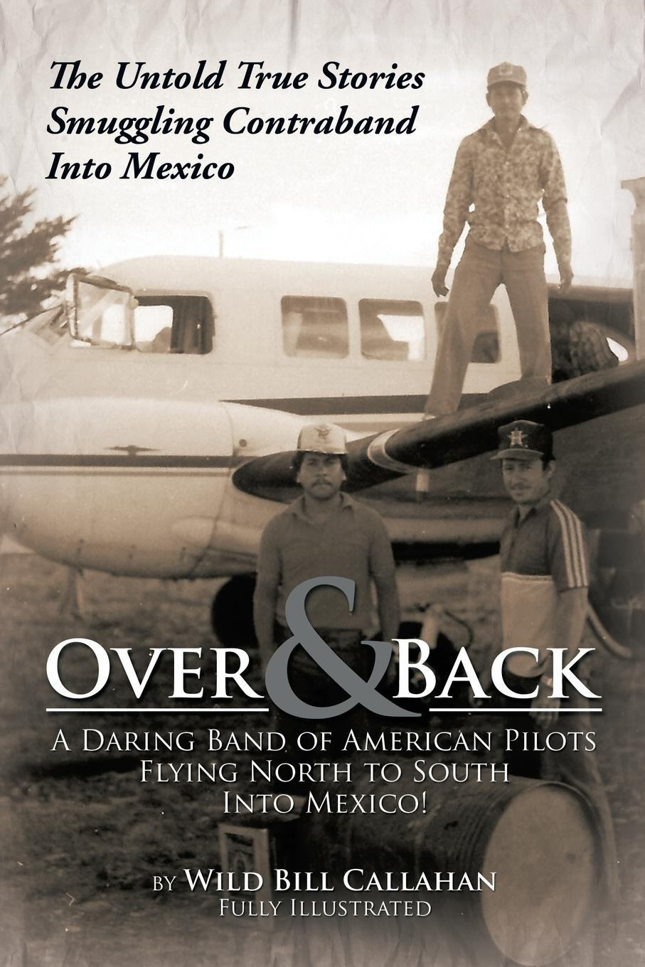 Wild Bill Callahan Over and Back. A Daring Band of American Pilots Flying North to South Into Mexico!: The Untold True Stories Smuggling Contraband Into Mexico into the wild