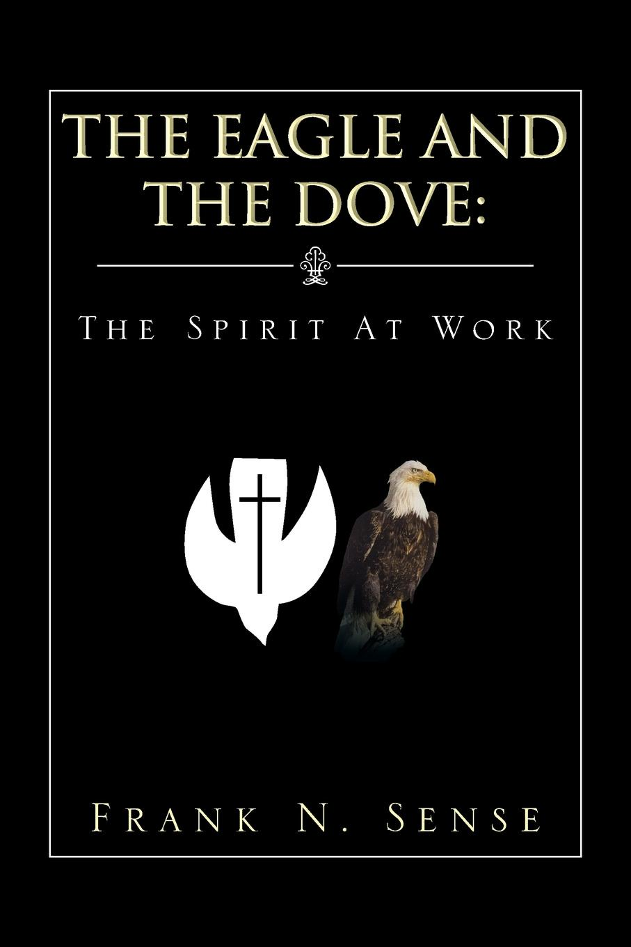 Frank N. Sense The Eagle and the Dove. The Spirit at Work work the