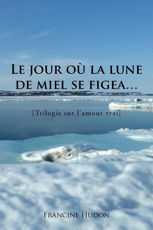 Francine Hudon Le Jour Ou La Lune de Miel Se Figea... Trilogie Sur L'Amour Vrai lune de miel мед каштановый 375 г