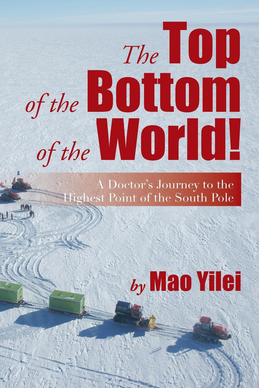 Mao Yilei The Top of the Bottom of the World!. A Doctor's Journey to the Highest Point of the South Pole цена 2017