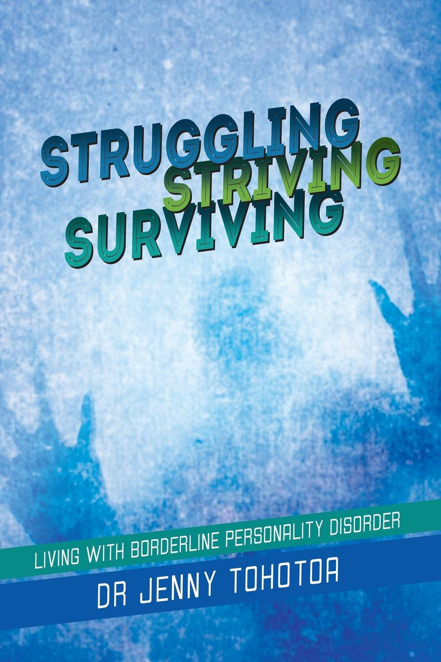 Dr Jenny Tohotoa STRUGGLING STRIVING SURVIVING. Living with Borderline Personality Disorder