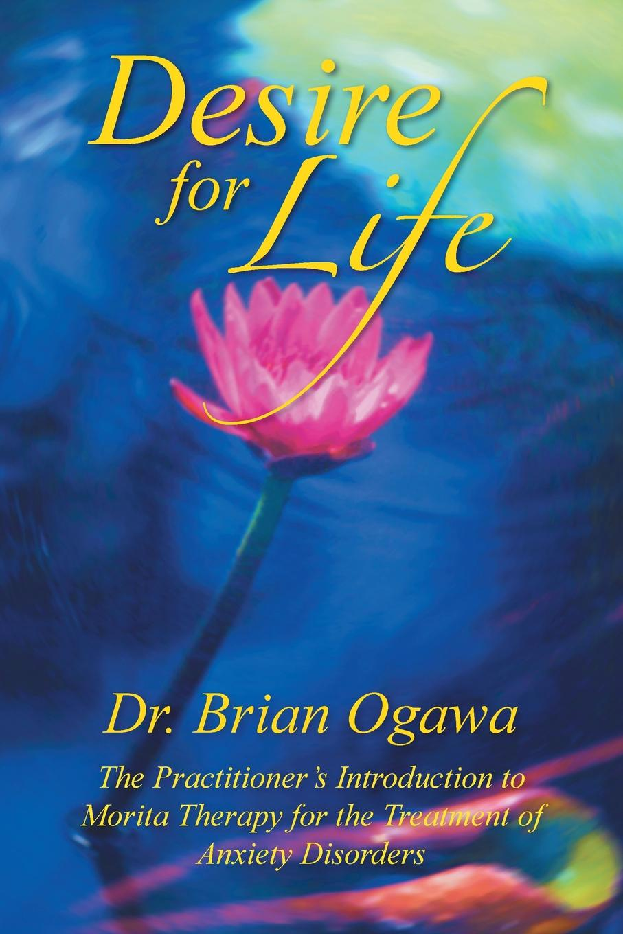 Brian Ogawa Desire for Life. The Practitioner's Introduction to Morita Therapy brian ogawa a river to live by the 12 life principles of morita therapy