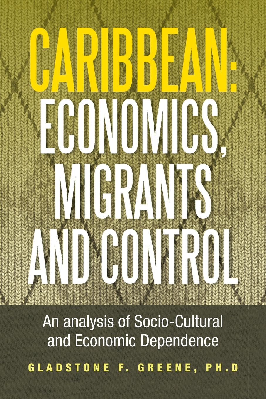 купить Gladstone F. Greene Caribbean. Economics, Migrants and Control: An Analysis of Socio-Cultural and Economic Dependence по цене 1464 рублей