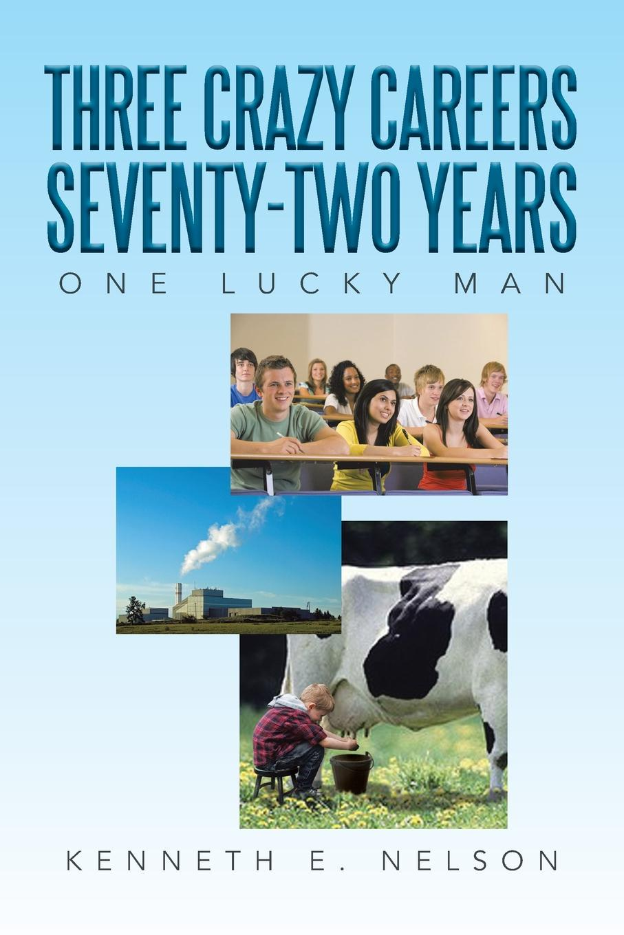 Kenneth E. Nelson Three Crazy Careers Seventy-Two Years. One Lucky Man three man 4