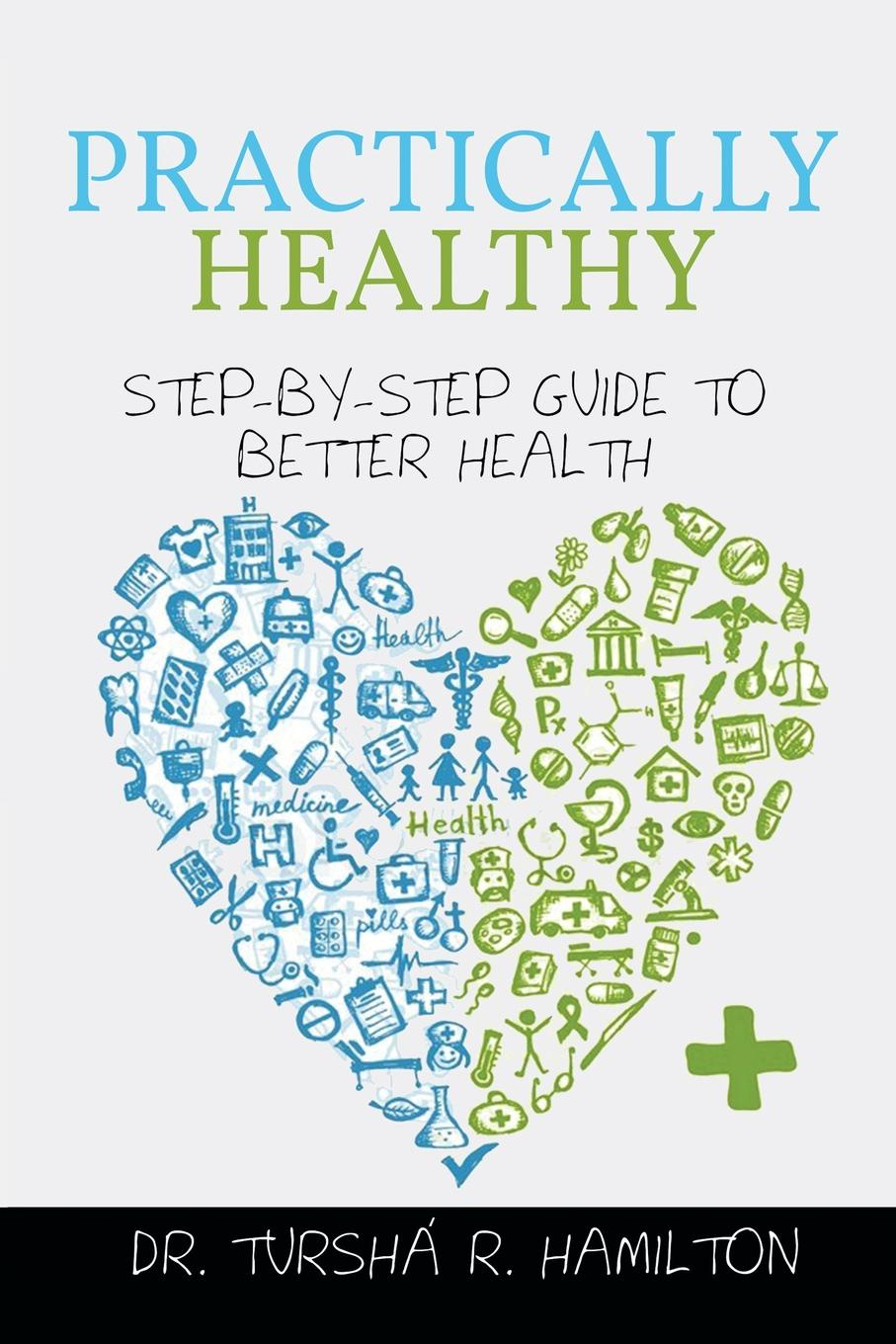 Tursha R. Hamilton Practically Healthy. Step-By-Step Guide to Better Health