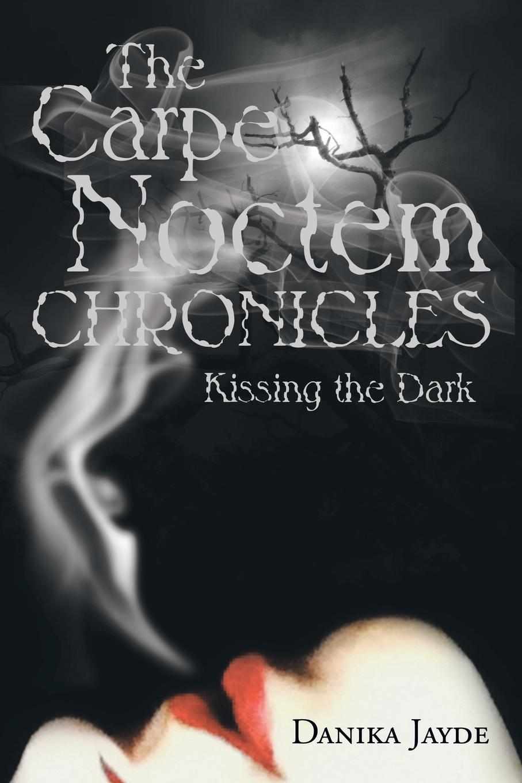Danika Jayde The Carpe Noctem Chronicles. Kissing the Dark