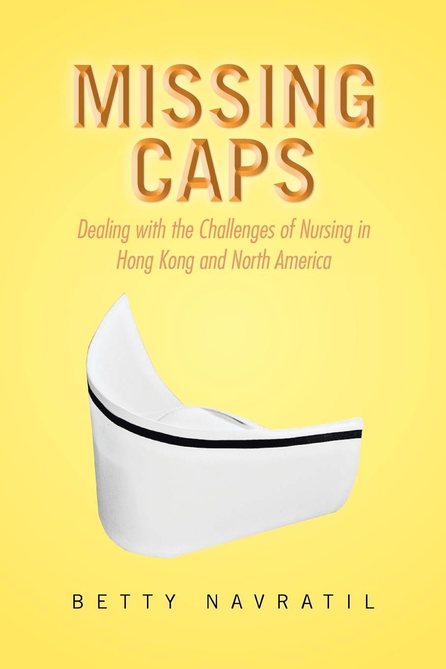Betty Navratil Missing Caps. Dealing with the Challenges of Nursing in Hong Kong and North America