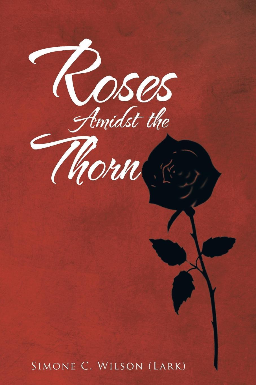 Simone C. Wilson (Lark) Roses Amidst the Thorn c e randall page of roses