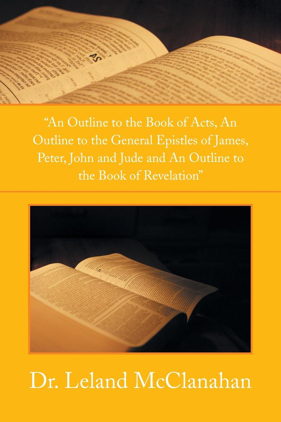 Leland McClanahan An Outline to the Book of Acts, an Outline to the General Epistles of James, Peter, John and Jude and an Outline to the Book of Revelation baring maurice an outline of russian literature