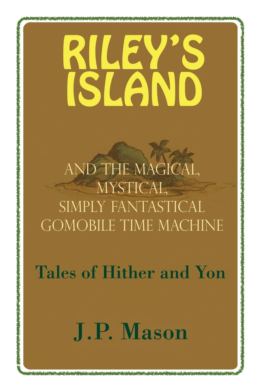 J. P. Mason Riley's Island. And the Magical, Mystical, Simply Fantastical Gomobile Time Machine, Tales of Hither and Yon felix j palma the map of time and the turn of the screw