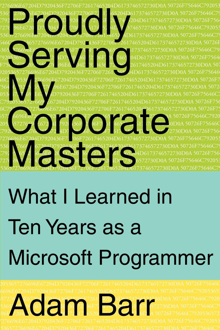 Adam Barr Proudly Serving My Corporate Masters. What I Learned in Ten Years as a Microsoft Programmer mikki e nix what i learned in love