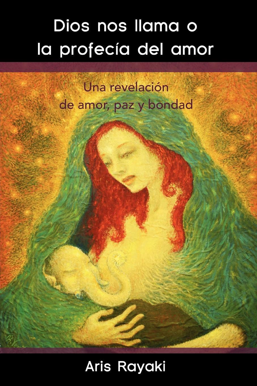 Aris Rayaki Dios Nos Llama O La Profecia del Amor. Una Revelacion de Amor, Paz y Bondad imaginador 69 del amor y otras hierbas adictivas vol 2