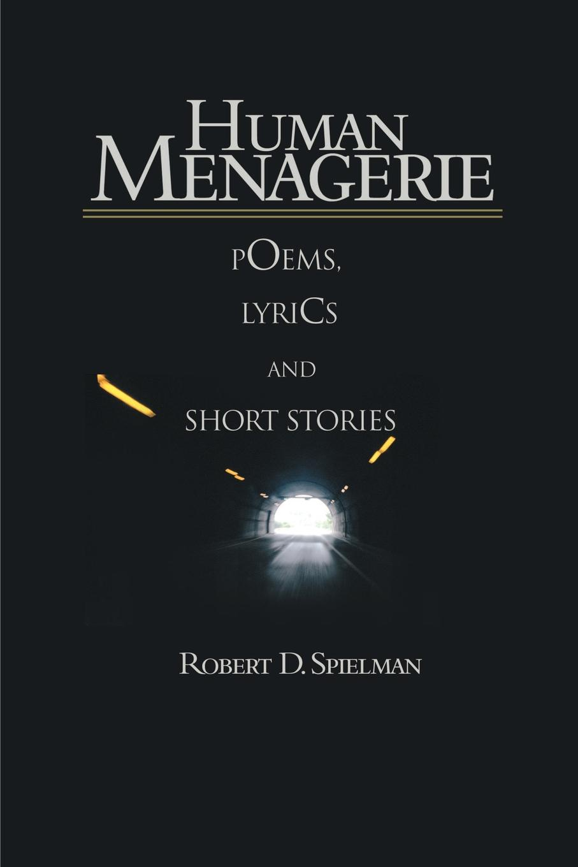 Robert D. Spielman Human Menagerie. Poems, Lyrics and Short Stories