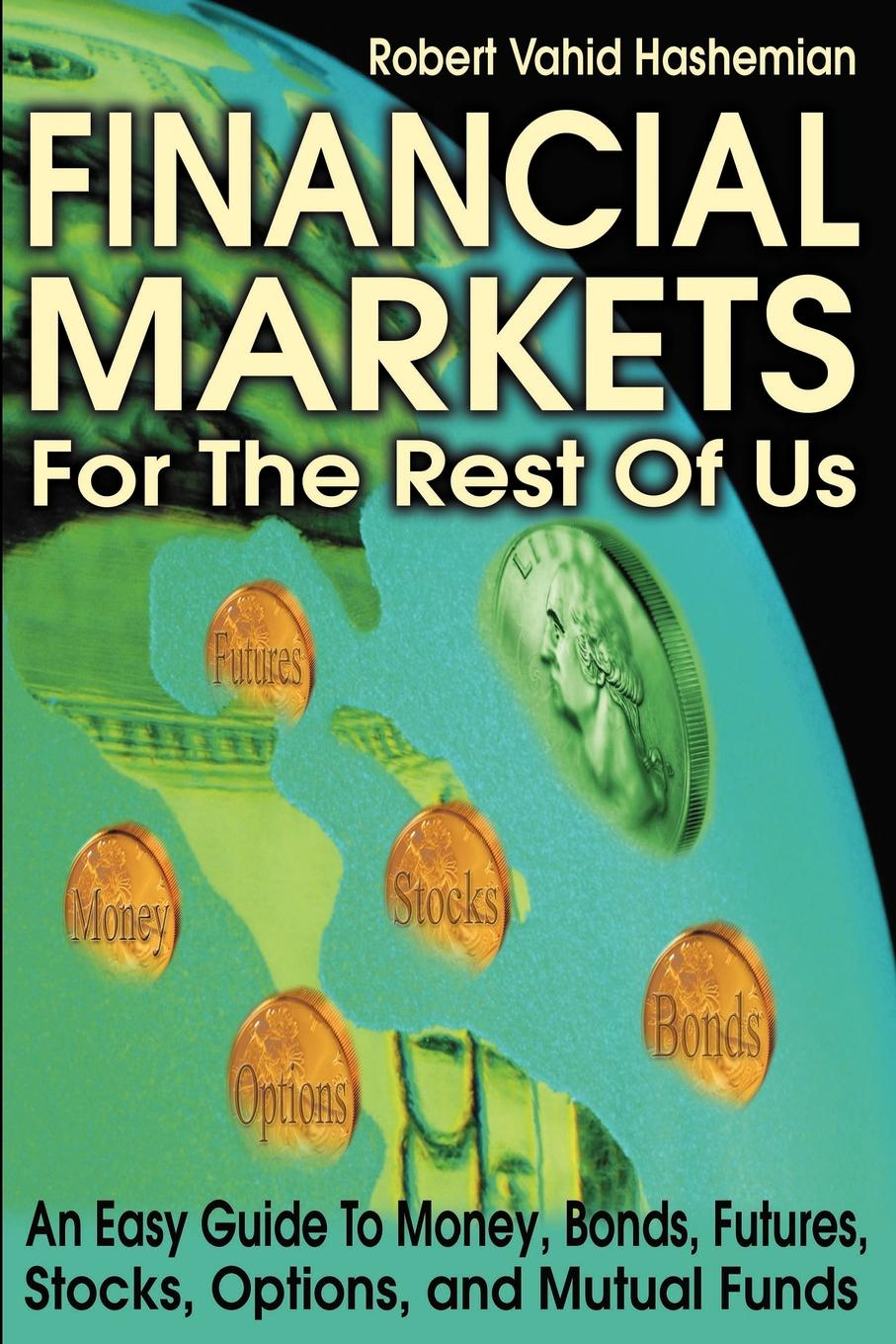 Robert Vahid Hashemian Financial Markets for the Rest of Us. An Easy Guide to Money, Bonds, Futures, Stocks, Options, and Mutual Funds gordon peery f the post reform guide to derivatives and futures isbn 9781118205402