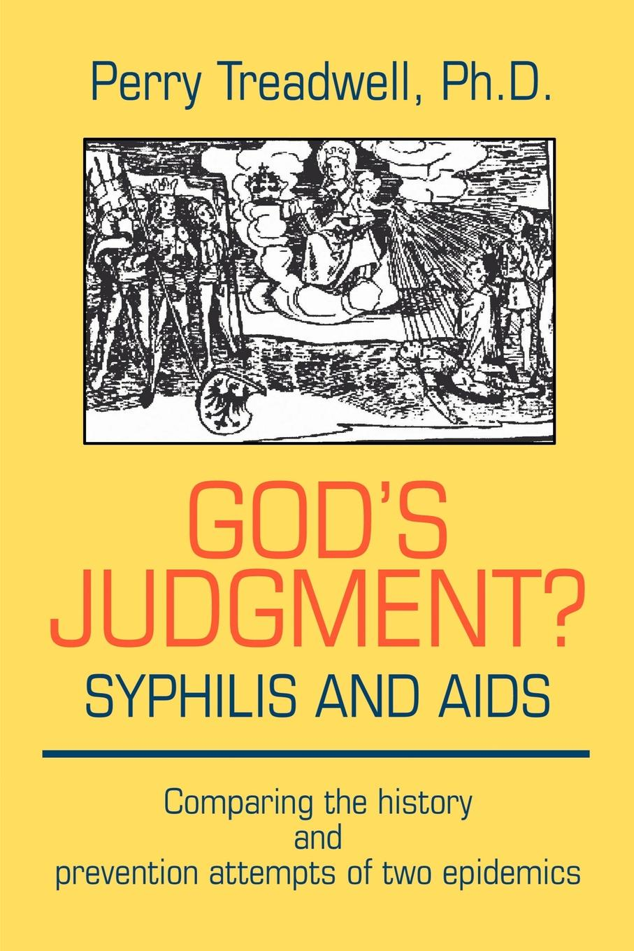 Perry Treadwell Gods Judgement? Syphilis and AIDS. Comparing the History Prevention Attempts of Two Epidemics