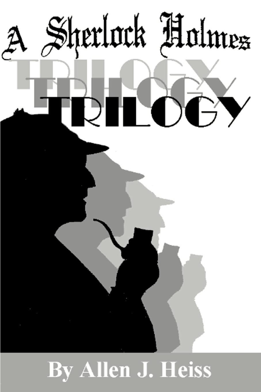 Allen Heiss A Sherlock Holmes Trilogy