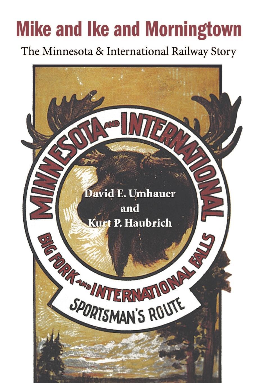 David E. Umhauer, Kurt P. Haubrich Mike and Ike and Morningtown. The Minnesota & International Railway Story ike quebec blue and sentimental