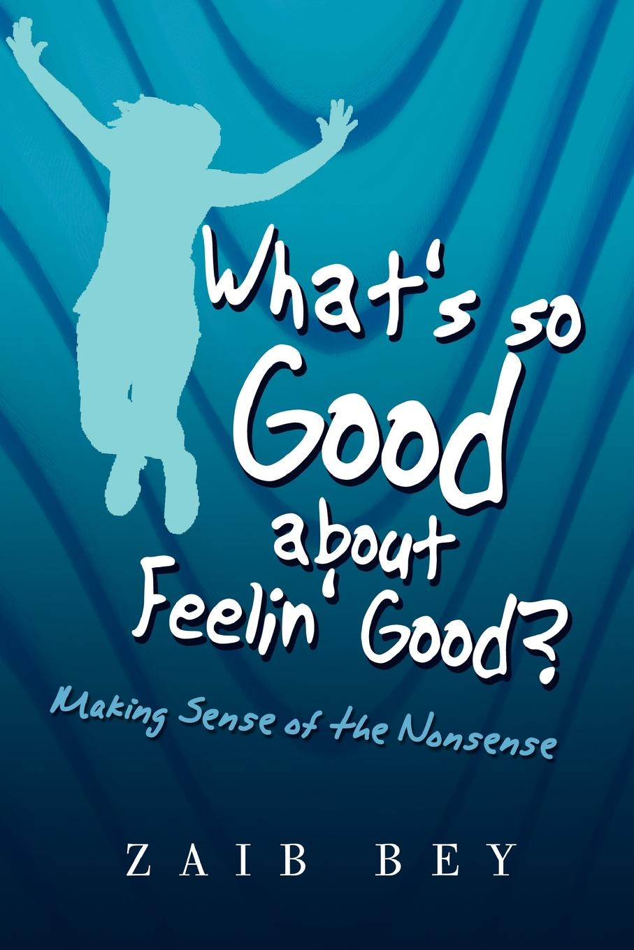 Zaib Bey Whats So Good about Feelin Good?